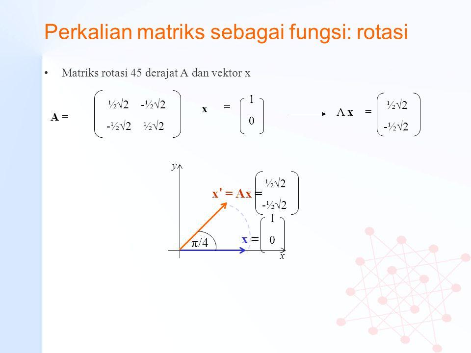 Perkalian matriks sebagai fungsi: rotasi Matriks rotasi 45 derajat A dan vektor x ½√2 -½√2 -½√2 ½√2 A = A x = ½√2 -½√2 1010 = x y x x ' = Ax = x = π/4