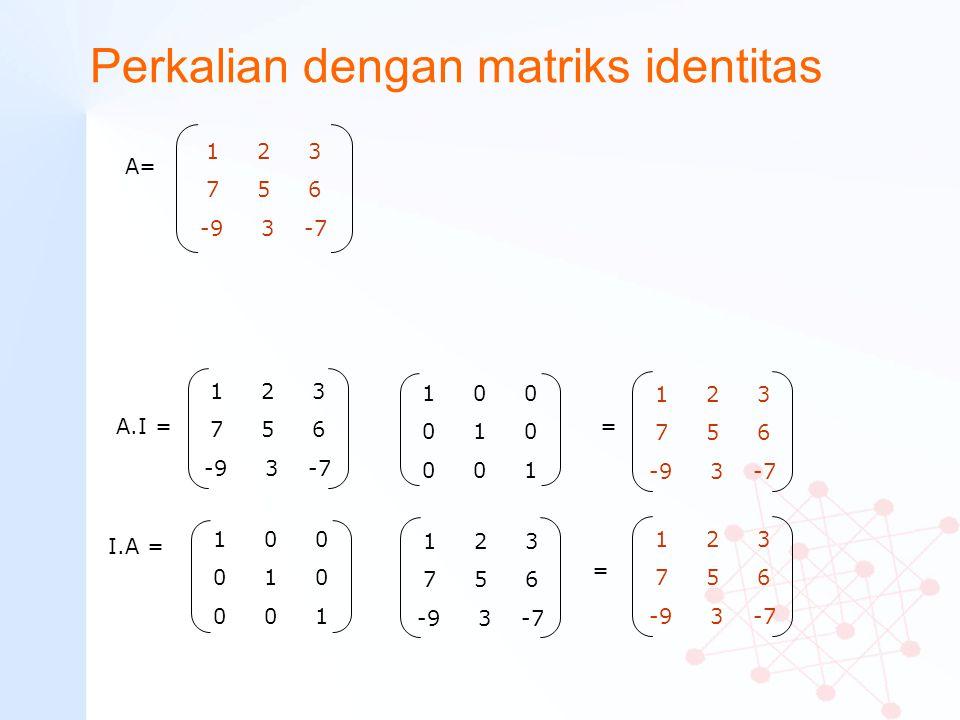 Perkalian dengan matriks identitas 1 0 0 0 1 0 0 0 1 A= 1 2 3 7 5 6 -9 3 -7 A.I = 1 2 3 7 5 6 -9 3 -7 = 1 0 0 0 1 0 0 0 1 I.A = = 1 2 3 7 5 6 -9 3 -7
