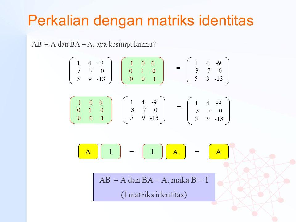 Perkalian dengan matriks identitas AB = A dan BA = A, apa kesimpulanmu? 1 4 -9 3 7 0 5 9 -13 1 4 -9 3 7 0 5 9 -13 AB = A dan BA = A, maka B = I (I mat