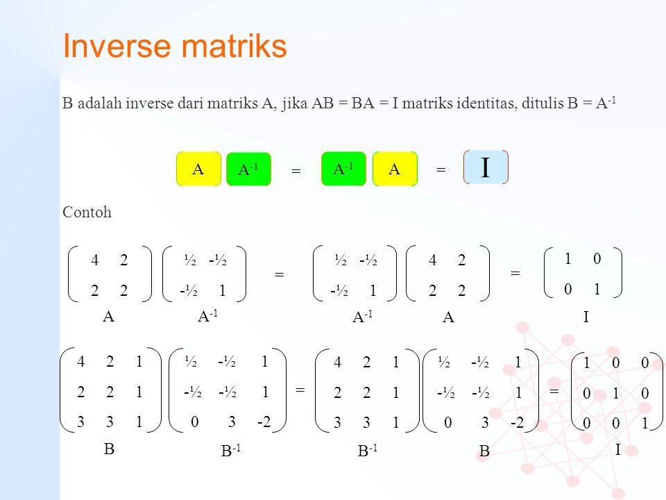 Inverse matriks B adalah inverse dari matriks A, jika AB = BA = I matriks identitas, ditulis B = A -1 1 0 0 0 1 0 0 0 1 4 2 2 ½ -½ -½ 1 4 2 1 2 2 1 3