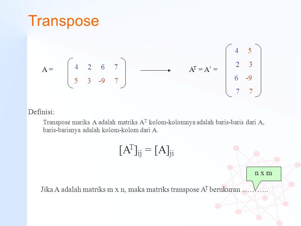 Transpose Definisi: Transpose mariks A adalah matriks A T kolom-kolomnya adalah baris-baris dari A, baris-barisnya adalah kolom-kolom dari A. 4 2 6 7