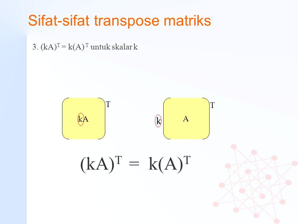 Sifat-sifat transpose matriks 3. (kA) T = k(A) T untuk skalar k kA (kA) T = k(A) T A T T k