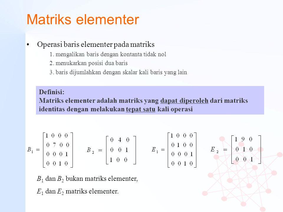 Matriks elementer Operasi baris elementer pada matriks 1. mengalikan baris dengan kontanta tidak nol 2. menukarkan posisi dua baris 3. baris dijumlahk