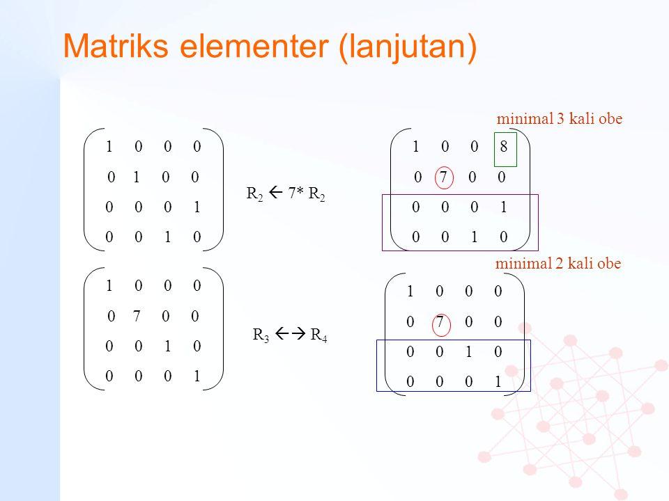 Matriks elementer (lanjutan) 1 0 0 0 0 7 0 0 0 0 1 0 0 0 0 1 R 2  7* R 2 1 0 0 0 0 1 0 0 0 0 0 1 0 0 1 0 minimal 3 kali obe 1 0 0 0 0 7 0 0 0 0 1 0 0