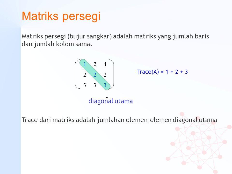 Matriks persegi Matriks persegi (bujur sangkar) adalah matriks yang jumlah baris dan jumlah kolom sama. 1 2 4 2 2 2 3 3 3 Trace(A) = 1 + 2 + 3 Trace d