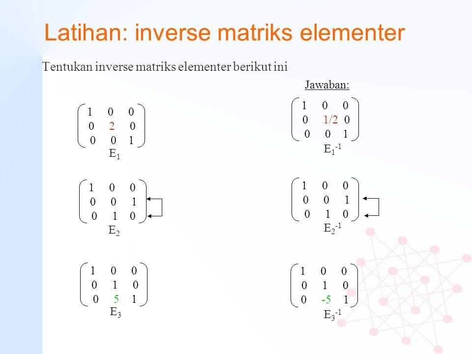 Latihan: inverse matriks elementer Tentukan inverse matriks elementer berikut ini Jawaban: 1 0 0 0 2 0 0 0 1 1 0 0 0 0 1 0 1 0 1 0 0 0 1 0 0 5 1 E1E1