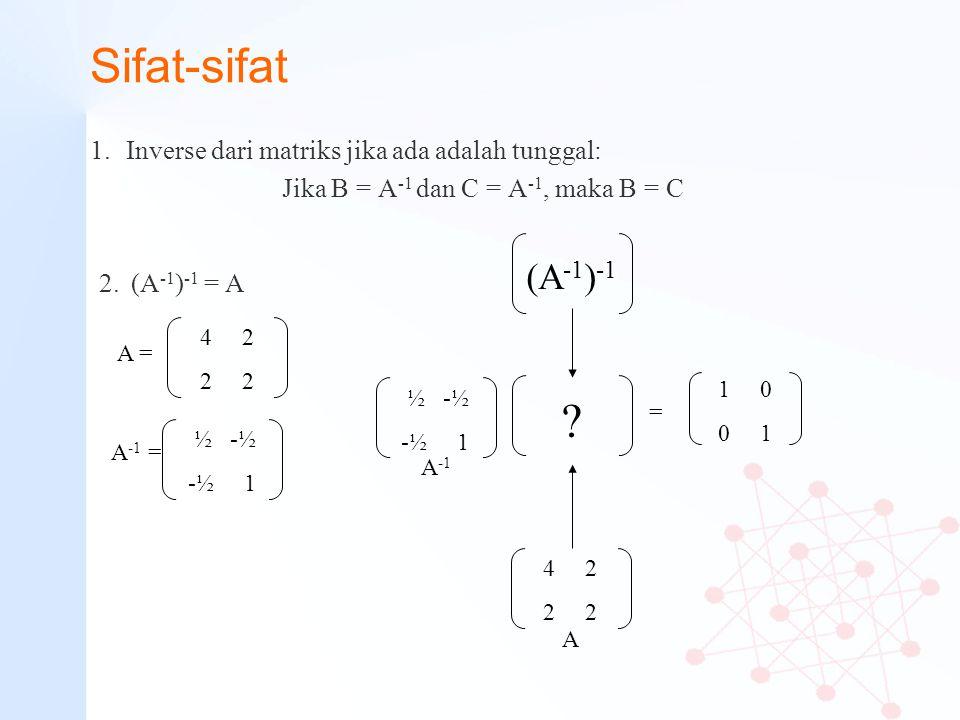 Sifat-sifat 1.Inverse dari matriks jika ada adalah tunggal: Jika B = A -1 dan C = A -1, maka B = C 4 2 2 A = ½ -½ -½ 1 A -1 4 2 2 1 0 0 1 2. (A -1 ) -