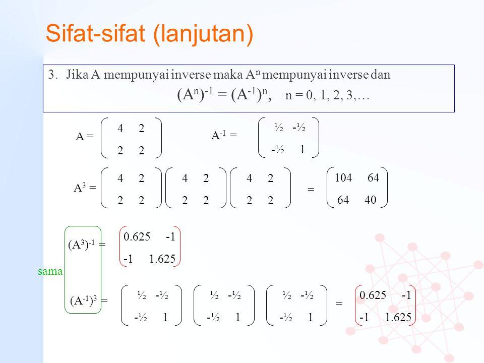 Sifat-sifat (lanjutan) 3.Jika A mempunyai inverse maka A n mempunyai inverse dan (A n ) -1 = (A -1 ) n, n = 0, 1, 2, 3,… 4 2 2 A = 4 2 2 A 3 = 4 2 2 4