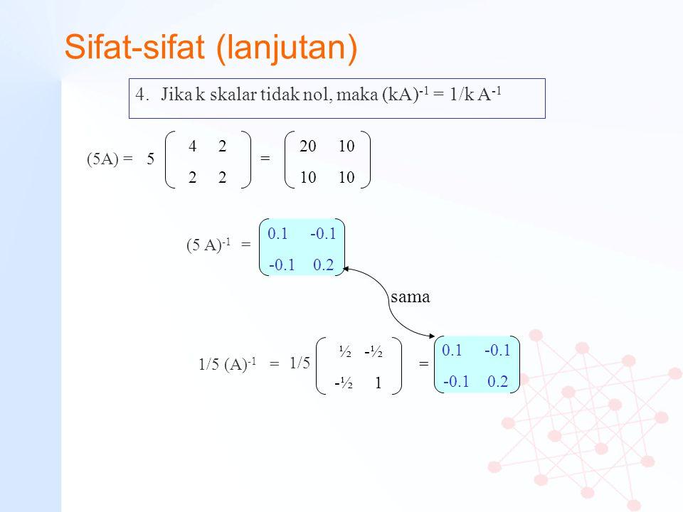 Sifat-sifat (lanjutan) 4.Jika k skalar tidak nol, maka (kA) -1 = 1/k A -1 4 2 2 20 10 10 (5 A) -1 = 0.1 -0.1 -0.1 0.2 1/5 (A) -1 = 1/5 = 0.1 -0.1 -0.1