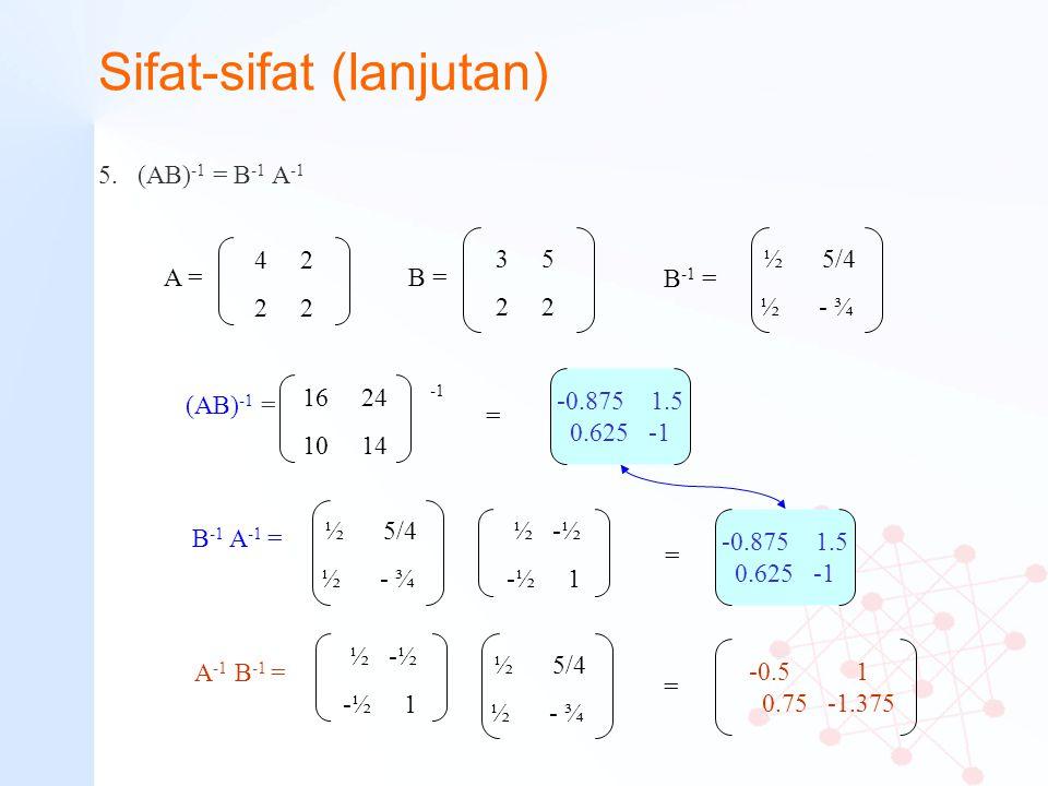 Sifat-sifat (lanjutan) 5.(AB) -1 = B -1 A -1 4 2 2 A = 3 5 2 2 B = B -1 = ½ 5/4 ½ - ¾ (AB) -1 = 16 24 10 14 = -0.875 1.5 0.625 -1 A -1 B -1 = ½ 5/4 ½