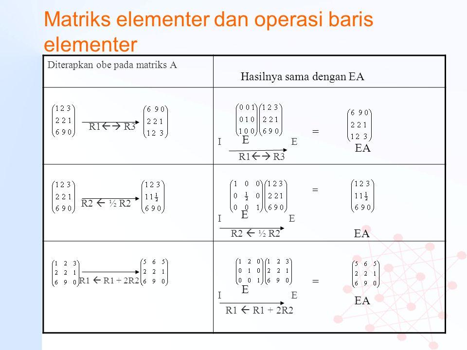 Matriks elementer dan operasi baris elementer Diterapkan obe pada matriks A R1  R3 I E R1  R3 R2  ½ R2 I E R2  ½ R2 R1  R1 + 2R2 I E R1  R1 +