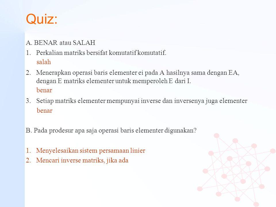 Quiz: A. BENAR atau SALAH 1.Perkalian matriks bersifat komutatif komutatif. 2. Menerapkan operasi baris elementer ei pada A hasilnya sama dengan EA, d