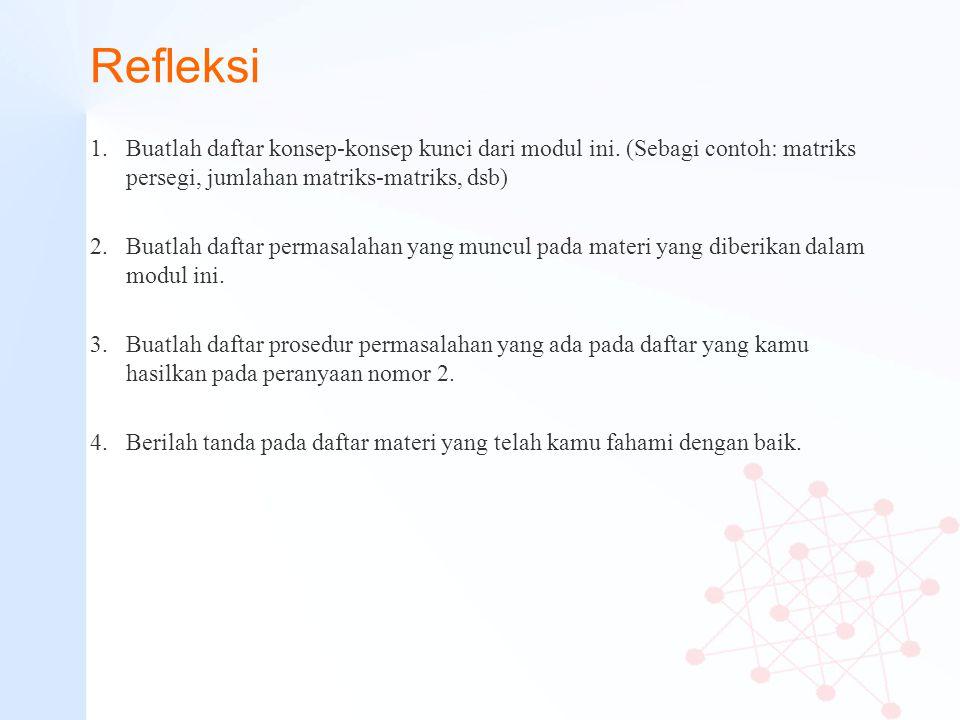 Refleksi 1.Buatlah daftar konsep-konsep kunci dari modul ini. (Sebagi contoh: matriks persegi, jumlahan matriks-matriks, dsb) 2.Buatlah daftar permasa