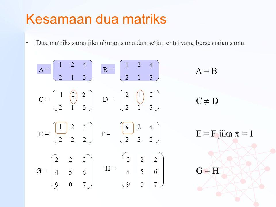 Kesamaan dua matriks Dua matriks sama jika ukuran sama dan setiap entri yang bersesuaian sama. 1 2 4 2 1 3 A = 1 2 4 2 1 3 B = 1 2 2 2 1 3 C = 2 1 2 2
