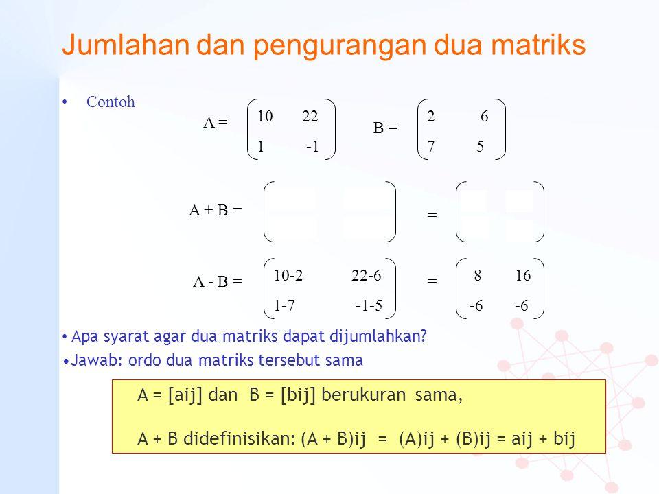 Jumlahan dan pengurangan dua matriks Contoh 10 22 1 -1 A = 2 6 7 5 B = 10+2 22+6 1+7 -1+5 A + B = 12 28 8 4 = 8 16 -6 -6 =A - B = 10-2 22-6 1-7 -1-5 A