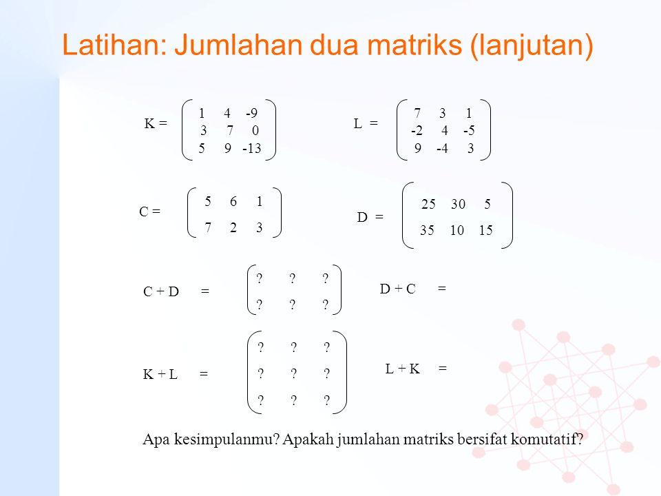 Latihan: Jumlahan dua matriks (lanjutan) 5 6 1 7 2 3 C = 25 30 5 35 10 15 D = C + D = ???????????? 1 4 -9 3 7 0 5 9 -13 K = 7 3 1 -2 4 -5 9 -4 3 L = K