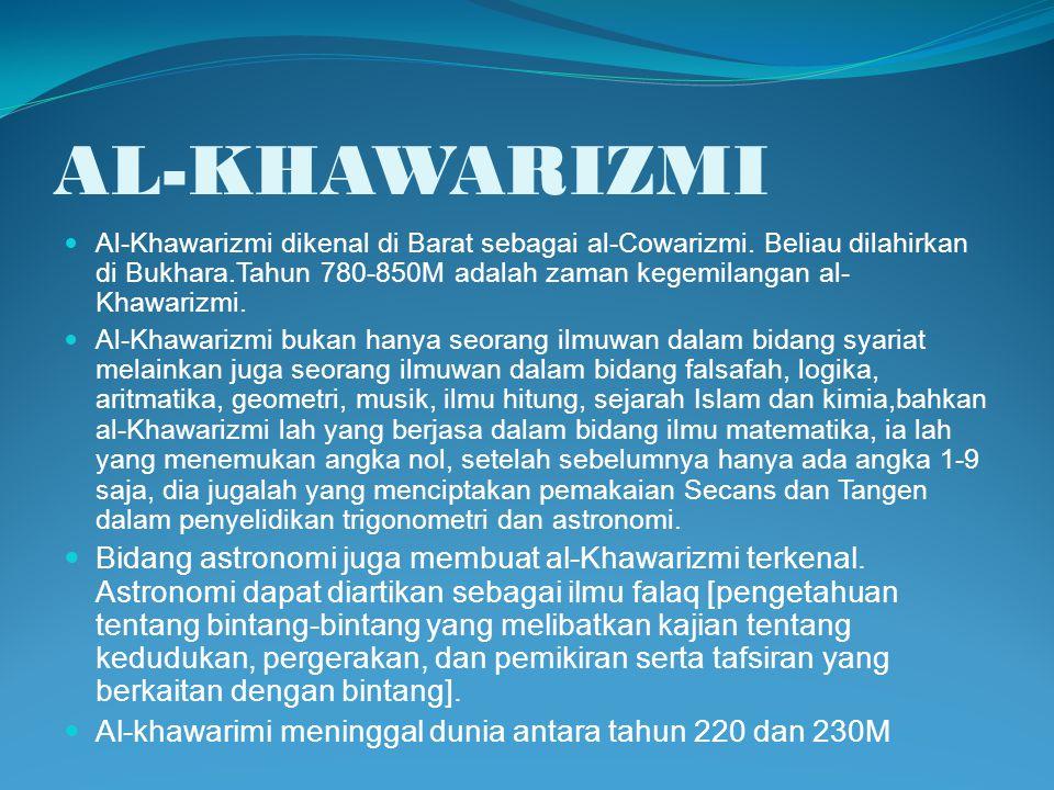 AL-KHAWARIZMI Al-Khawarizmi dikenal di Barat sebagai al-Cowarizmi. Beliau dilahirkan di Bukhara.Tahun 780-850M adalah zaman kegemilangan al- Khawarizm