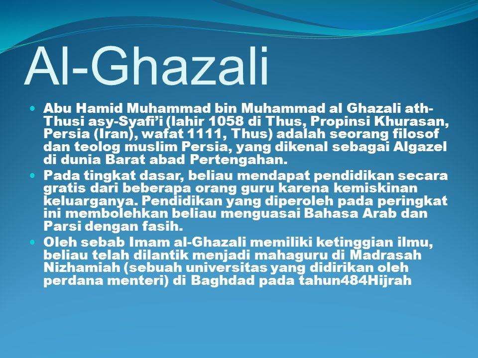 Al-Ghazali Abu Hamid Muhammad bin Muhammad al Ghazali ath- Thusi asy-Syafi'i (lahir 1058 di Thus, Propinsi Khurasan, Persia (Iran), wafat 1111, Thus)