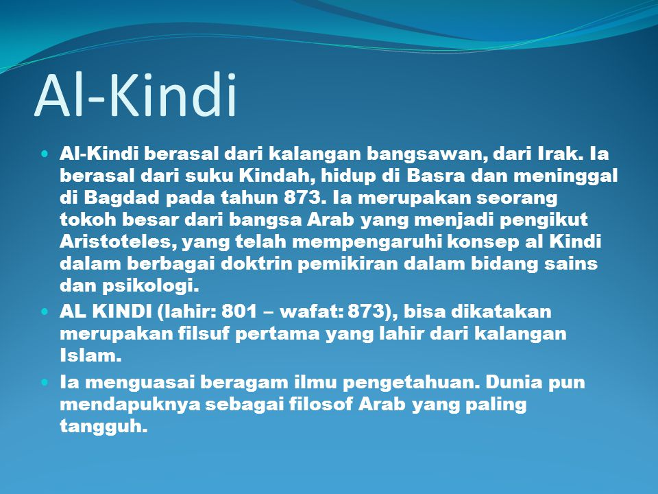Al-Kindi Al-Kindi berasal dari kalangan bangsawan, dari Irak. Ia berasal dari suku Kindah, hidup di Basra dan meninggal di Bagdad pada tahun 873. Ia m
