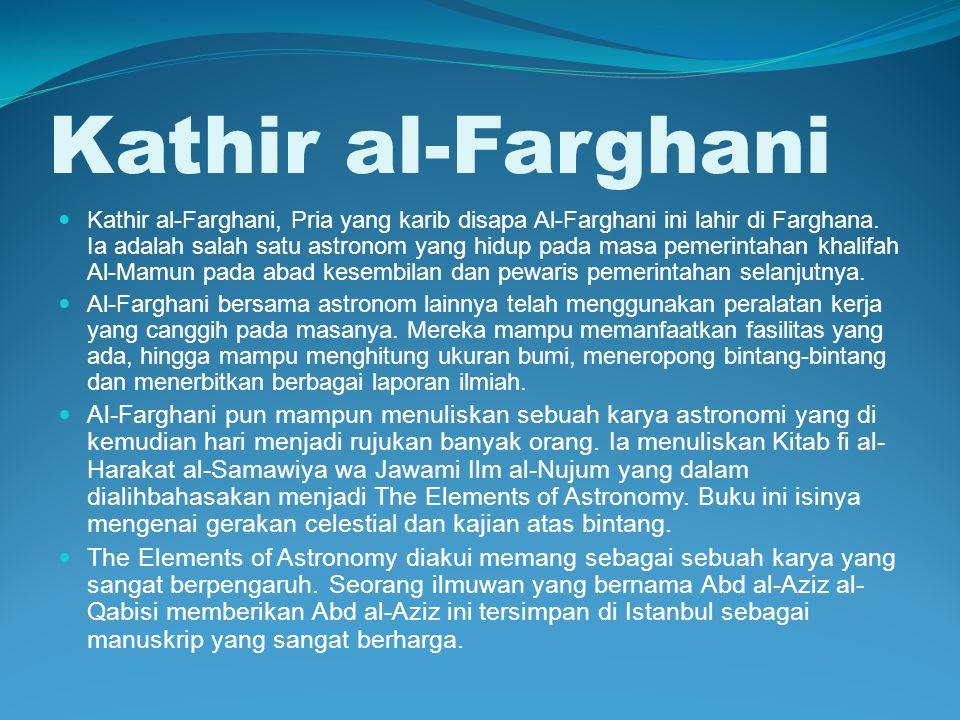 Kathir al-Farghani Kathir al-Farghani, Pria yang karib disapa Al-Farghani ini lahir di Farghana. Ia adalah salah satu astronom yang hidup pada masa pe