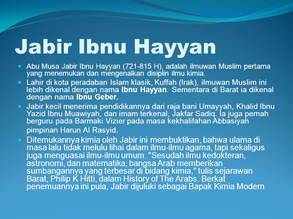 Jabir Ibnu Hayyan Abu Musa Jabir Ibnu Hayyan (721-815 H), adalah ilmuwan Muslim pertama yang menemukan dan mengenalkan disiplin ilmu kimia. Lahir di k