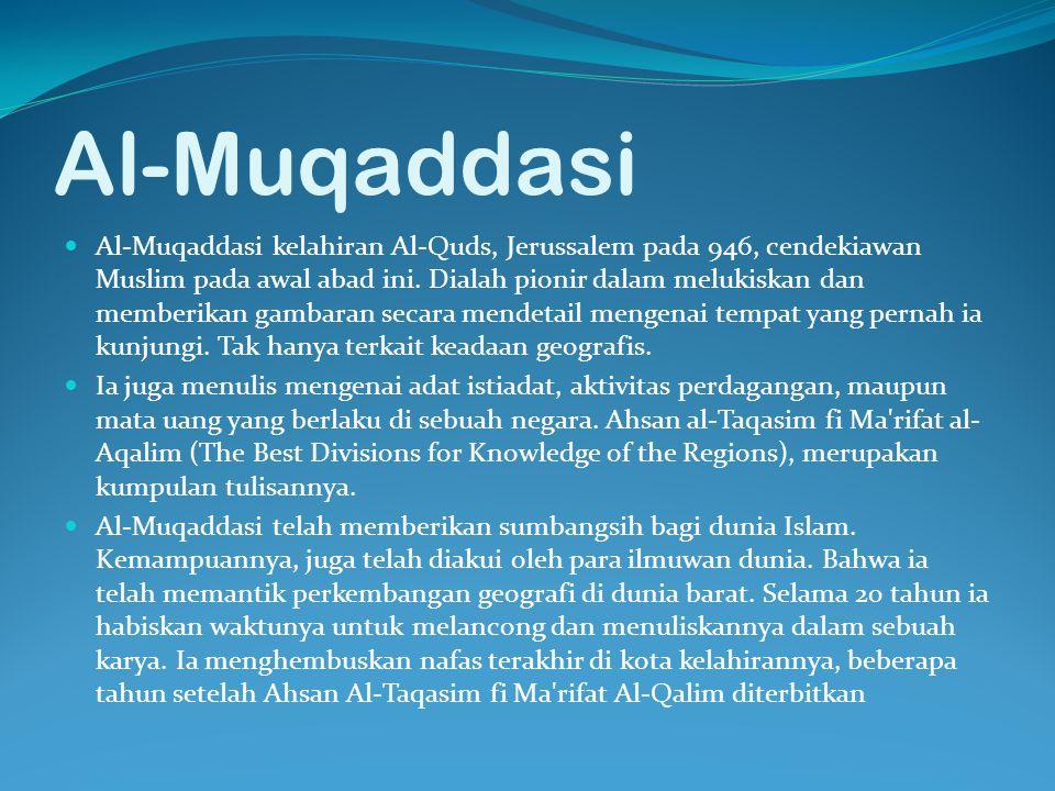 Al-Muqaddasi Al-Muqaddasi kelahiran Al-Quds, Jerussalem pada 946, cendekiawan Muslim pada awal abad ini. Dialah pionir dalam melukiskan dan memberikan