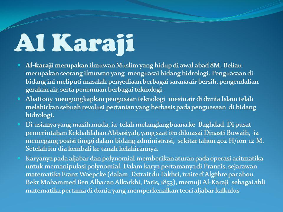 Al Karaji Al-karaji merupakan ilmuwan Muslim yang hidup di awal abad 8M. Beliau merupakan seorang ilmuwan yang menguasai bidang hidrologi. Penguasaan