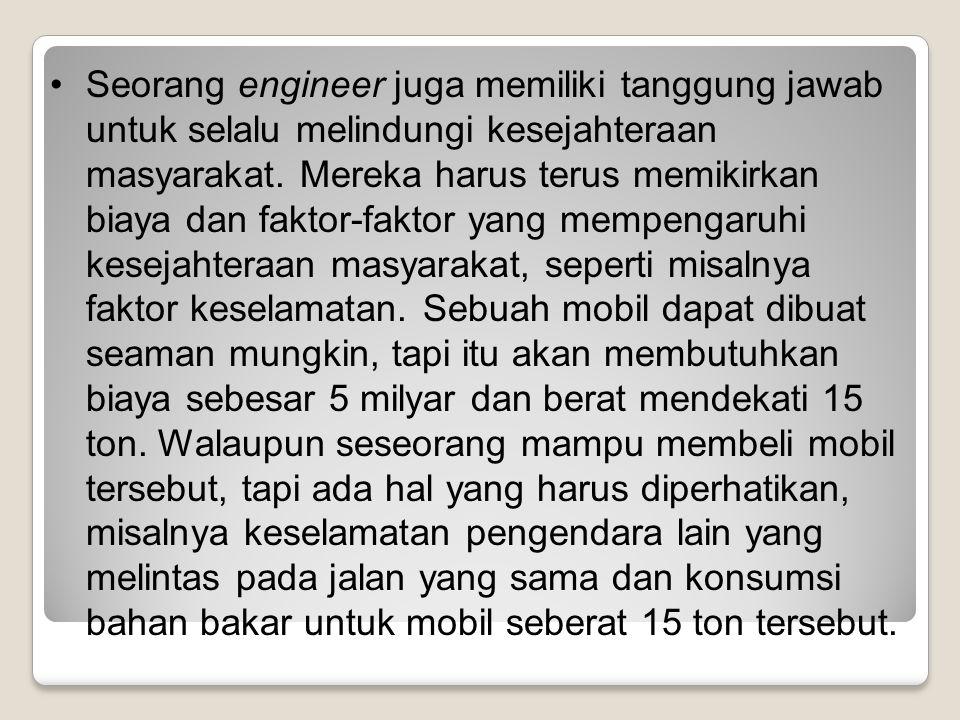 Seorang engineer juga memiliki tanggung jawab untuk selalu melindungi kesejahteraan masyarakat. Mereka harus terus memikirkan biaya dan faktor-faktor