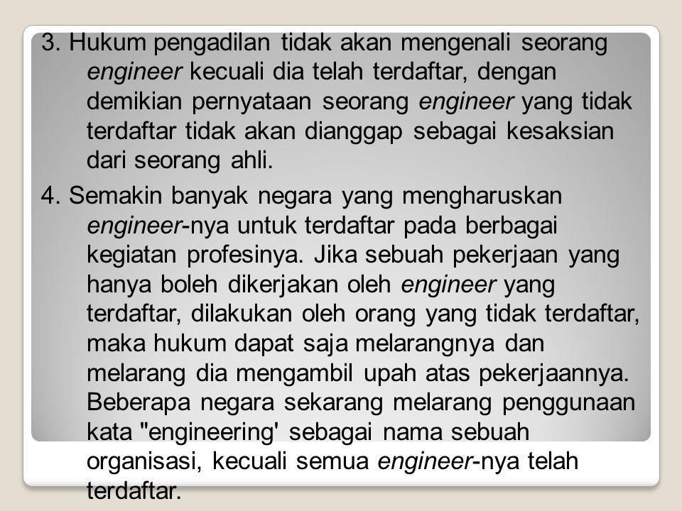 3. Hukum pengadilan tidak akan mengenali seorang engineer kecuali dia telah terdaftar, dengan demikian pernyataan seorang engineer yang tidak terdafta