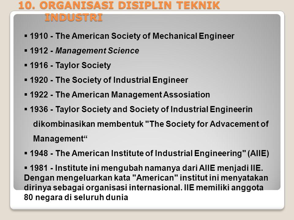 10. ORGANISASI DISIPLIN TEKNIK INDUSTRI  1910 - The American Society of Mechanical Engineer  1912 - Management Science  1916 - Taylor Society  192