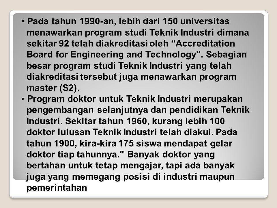 """Pada tahun 1990-an, lebih dari 150 universitas menawarkan program studi Teknik Industri dimana sekitar 92 telah diakreditasi oleh """"Accreditation Board"""