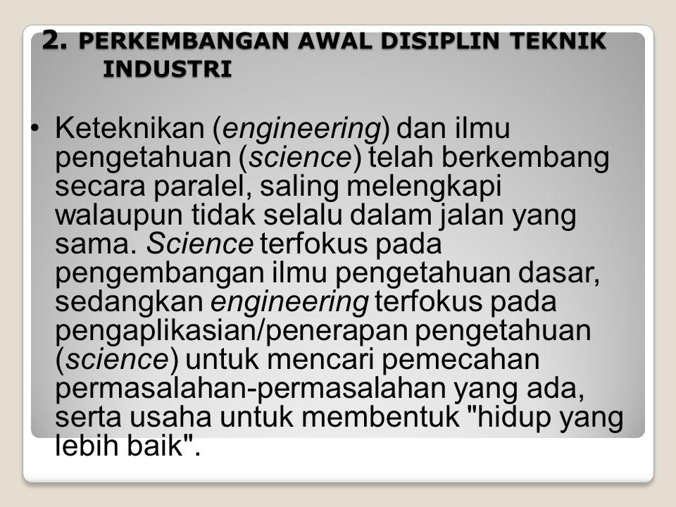 2. PERKEMBANGAN AWAL DISIPLIN TEKNIK INDUSTRI Keteknikan (engineering) dan ilmu pengetahuan (science) telah berkembang secara paralel, saling melengka