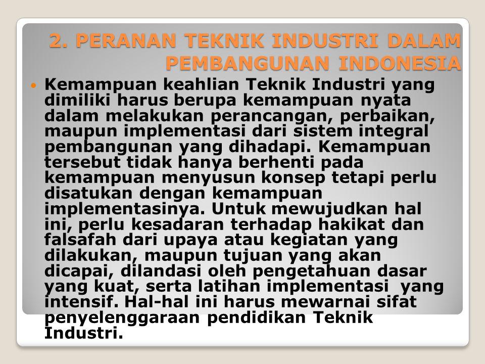 2. PERANAN TEKNIK INDUSTRI DALAM PEMBANGUNAN INDONESIA Kemampuan keahlian Teknik Industri yang dimiliki harus berupa kemampuan nyata dalam melakukan p