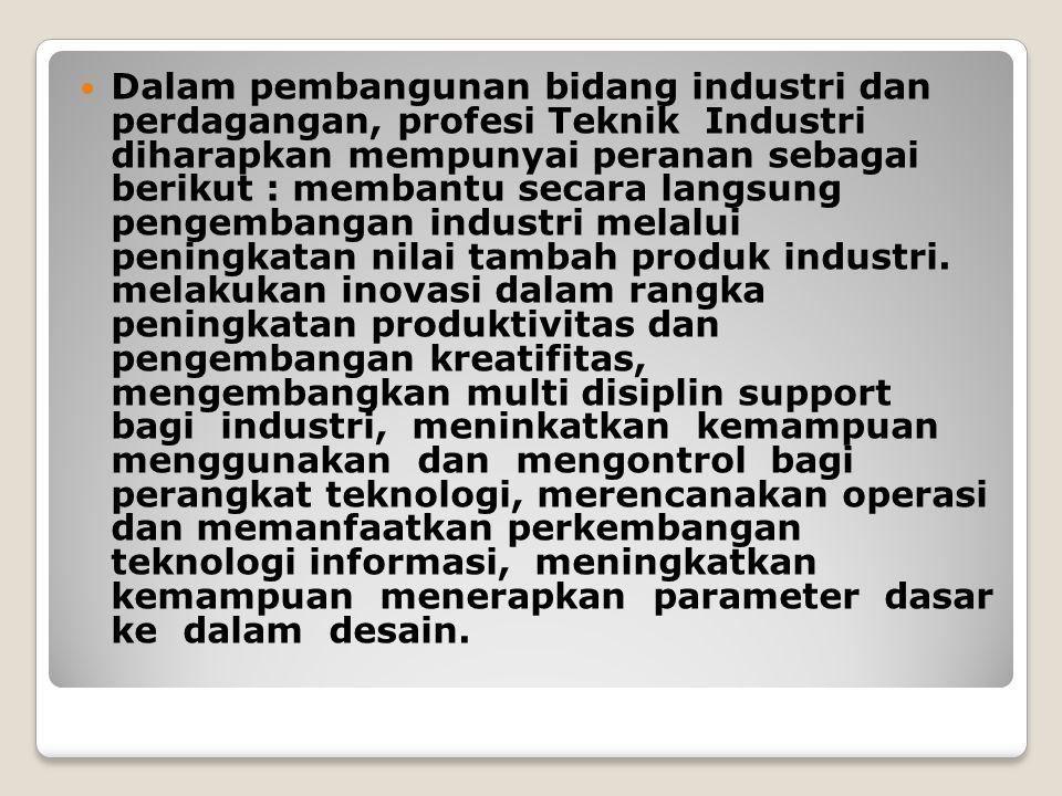 Dalam pembangunan bidang industri dan perdagangan, profesi Teknik Industri diharapkan mempunyai peranan sebagai berikut : membantu secara langsung pen