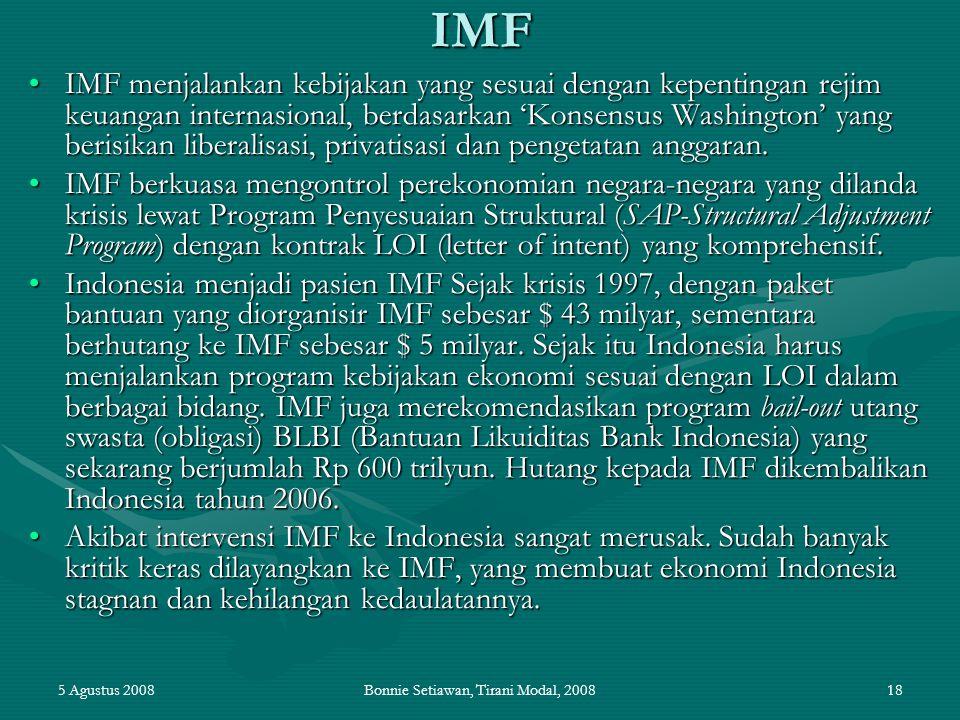 5 Agustus 2008Bonnie Setiawan, Tirani Modal, 200818IMF IMF menjalankan kebijakan yang sesuai dengan kepentingan rejim keuangan internasional, berdasar
