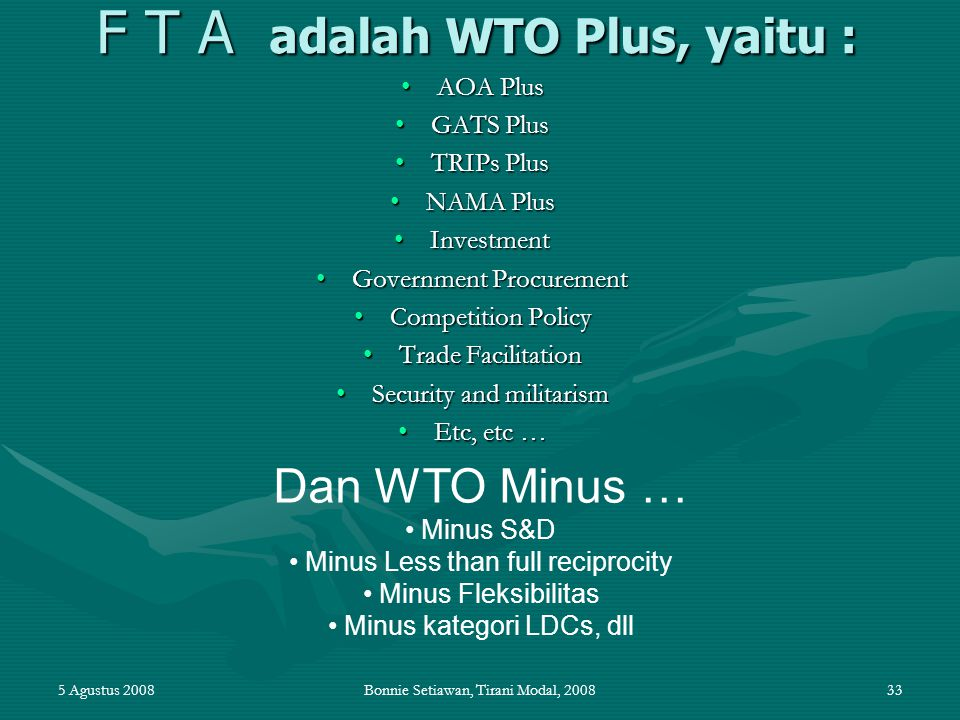 5 Agustus 2008Bonnie Setiawan, Tirani Modal, 200833 F T A adalah WTO Plus, yaitu : AOA PlusAOA Plus GATS PlusGATS Plus TRIPs PlusTRIPs Plus NAMA PlusN