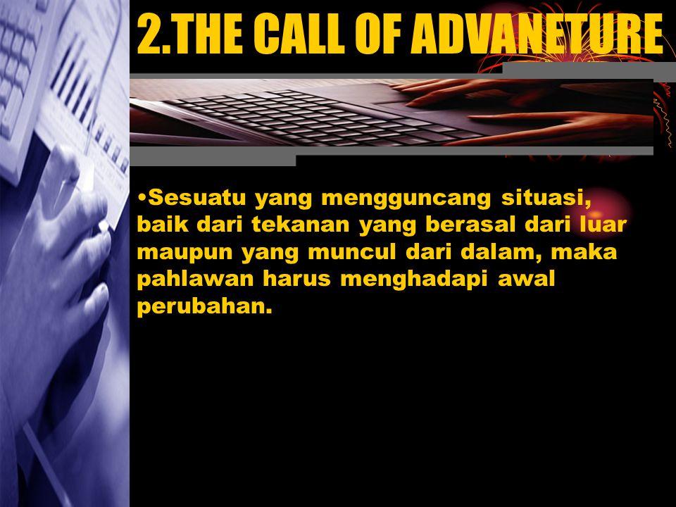 2.THE CALL OF ADVANETURE Sesuatu yang mengguncang situasi, baik dari tekanan yang berasal dari luar maupun yang muncul dari dalam, maka pahlawan harus