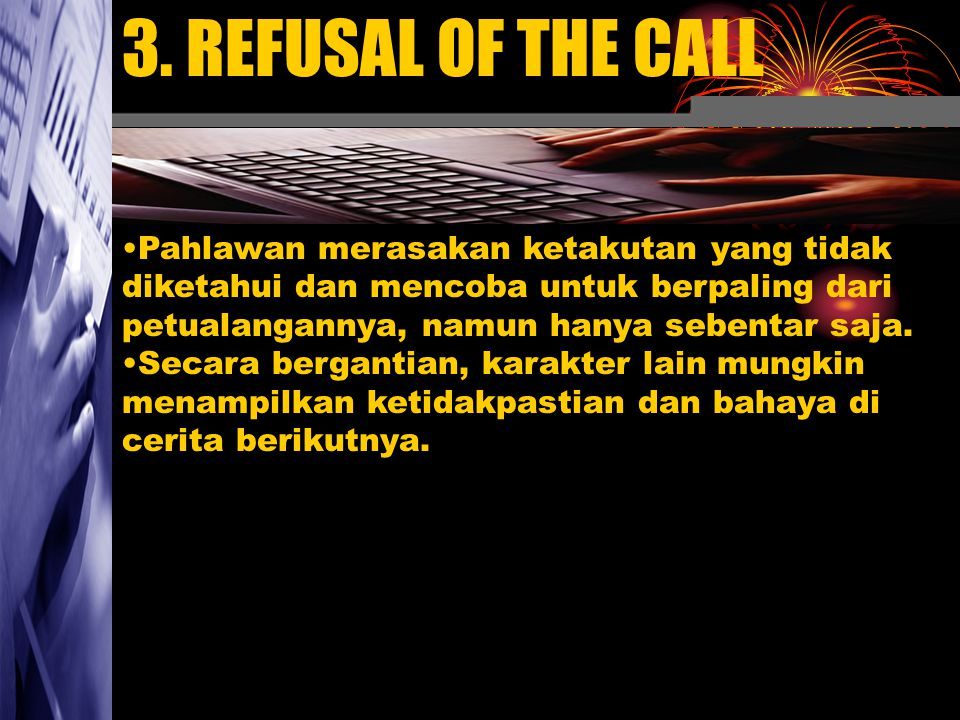 3. REFUSAL OF THE CALL Pahlawan merasakan ketakutan yang tidak diketahui dan mencoba untuk berpaling dari petualangannya, namun hanya sebentar saja. S