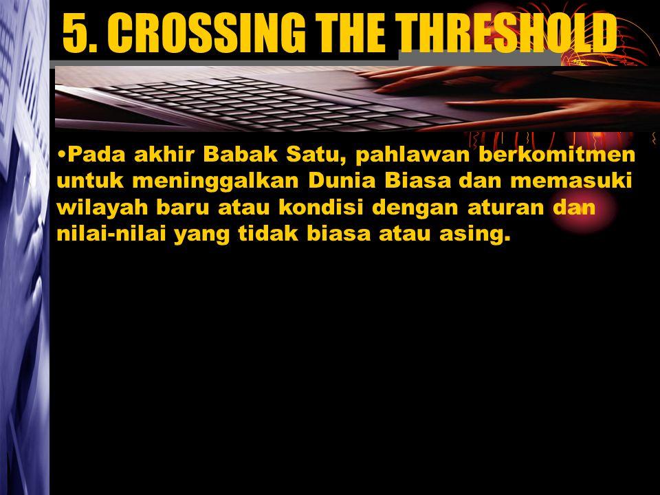 5. CROSSING THE THRESHOLD Pada akhir Babak Satu, pahlawan berkomitmen untuk meninggalkan Dunia Biasa dan memasuki wilayah baru atau kondisi dengan atu