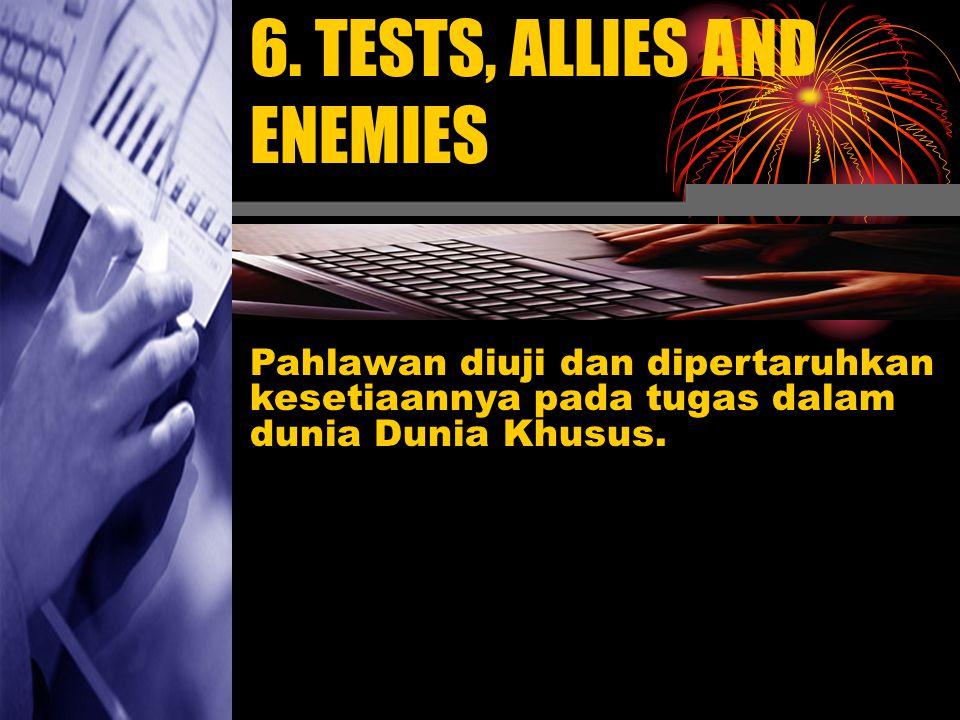 6. TESTS, ALLIES AND ENEMIES Pahlawan diuji dan dipertaruhkan kesetiaannya pada tugas dalam dunia Dunia Khusus.