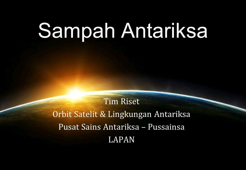 Sampah Antariksa Tim Riset Orbit Satelit & Lingkungan Antariksa Pusat Sains Antariksa – Pussainsa LAPAN