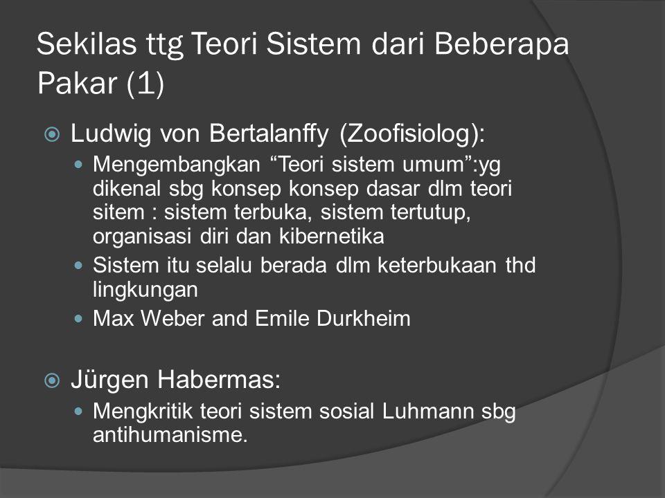 Sekilas ttg Teori Sistem dari Beberapa Pakar (1)  Ludwig von Bertalanffy (Zoofisiolog): Mengembangkan Teori sistem umum :yg dikenal sbg konsep konsep dasar dlm teori sitem : sistem terbuka, sistem tertutup, organisasi diri dan kibernetika Sistem itu selalu berada dlm keterbukaan thd lingkungan Max Weber and Emile Durkheim  Jürgen Habermas: Mengkritik teori sistem sosial Luhmann sbg antihumanisme.