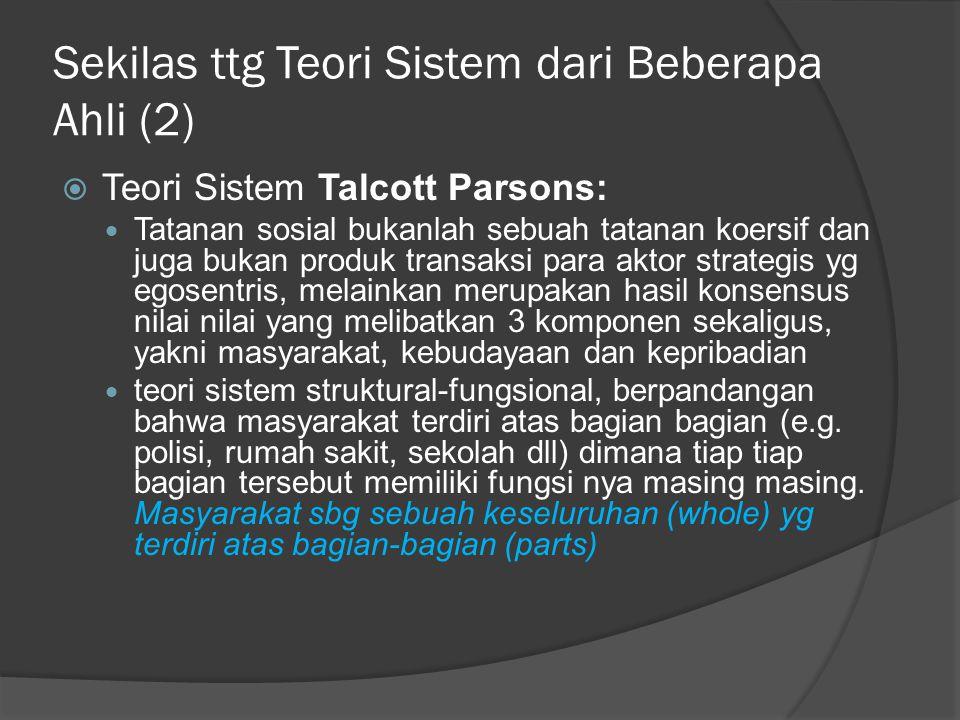 Sekilas ttg Teori Sistem dari Beberapa Ahli (2)  Teori Sistem Talcott Parsons:  Tatanan sosial bukanlah sebuah tatanan koersif dan juga bukan produk transaksi para aktor strategis yg egosentris, melainkan merupakan hasil konsensus nilai nilai yang melibatkan 3 komponen sekaligus, yakni masyarakat, kebudayaan dan kepribadian  teori sistem struktural-fungsional, berpandangan bahwa masyarakat terdiri atas bagian bagian (e.g.