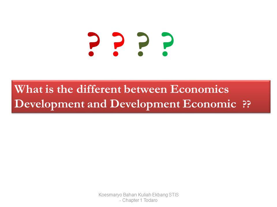 Koesmaryo Bahan Kuliah Ekbang STIS - Chapter 1 Todaro What is the different between Economics Development and Development Economic ?? ? ? ? ?? ? ? ?