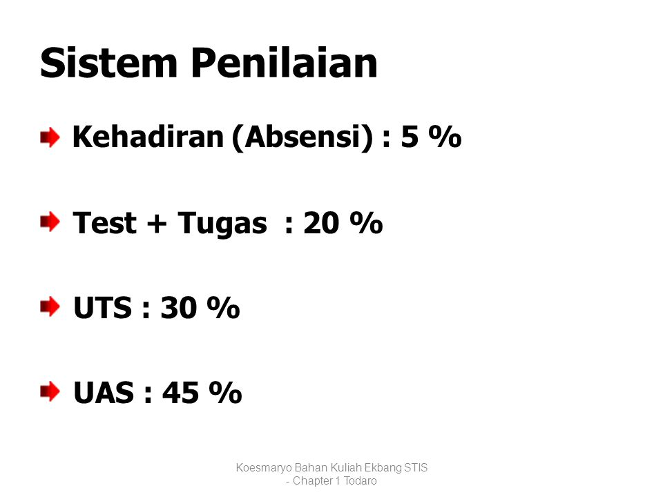 Sistem Penilaian Kehadiran (Absensi) : 5 % Test + Tugas : 20 % UTS : 30 % UAS : 45 % Koesmaryo Bahan Kuliah Ekbang STIS - Chapter 1 Todaro