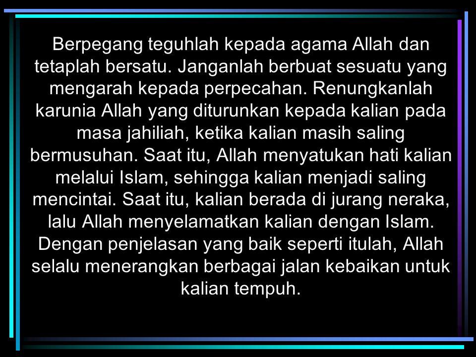 Berpegang teguhlah kepada agama Allah dan tetaplah bersatu. Janganlah berbuat sesuatu yang mengarah kepada perpecahan. Renungkanlah karunia Allah yang