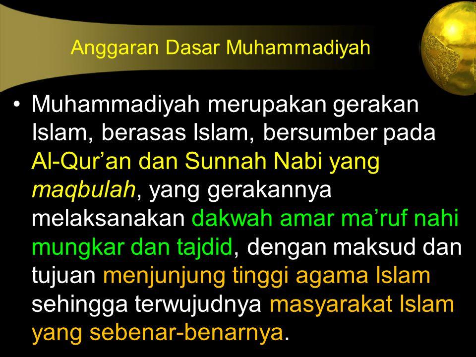 Anggaran Dasar Muhammadiyah Muhammadiyah merupakan gerakan Islam, berasas Islam, bersumber pada Al-Qur'an dan Sunnah Nabi yang maqbulah, yang gerakann