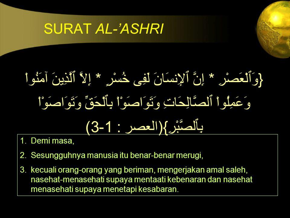 SURAT AL-'ASHRI {وَٱلْعَصْرِ * إِنَّ ٱلإِنسَانَ لَفِى خُسْرٍ * إِلاَّ ٱلَّذِينَ آمَنُواْ وَعَمِلُواْ ٱلصَّالِحَاتِ وَتَوَاصَوْاْ بِٱلْحَقِّ وَتَوَاصَو