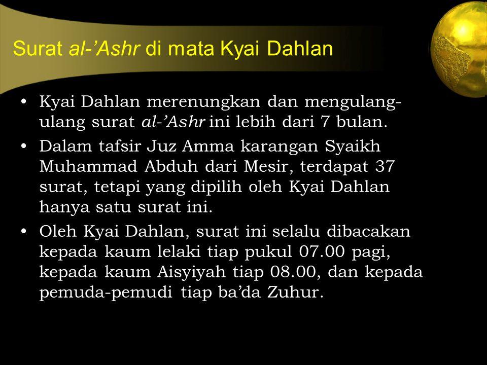 Surat al-'Ashr di mata Kyai Dahlan Kyai Dahlan merenungkan dan mengulang- ulang surat al-'Ashr ini lebih dari 7 bulan. Dalam tafsir Juz Amma karangan