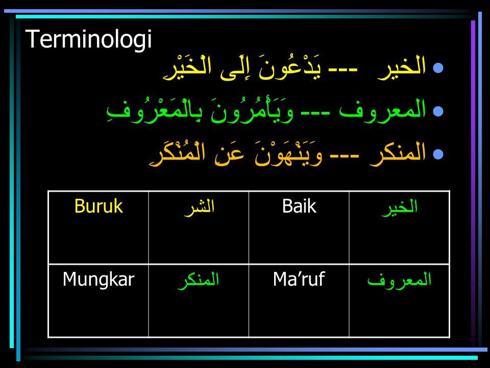 Terminologi الخير --- يَدْعُونَ إِلَى الْخَيْرِ المعروف --- وَيَأْمُرُونَ بِالْمَعْرُوفِ المنكر --- وَيَنْهَوْنَ عَنِ الْمُنْكَرِ Buruk الشر Baik الخي